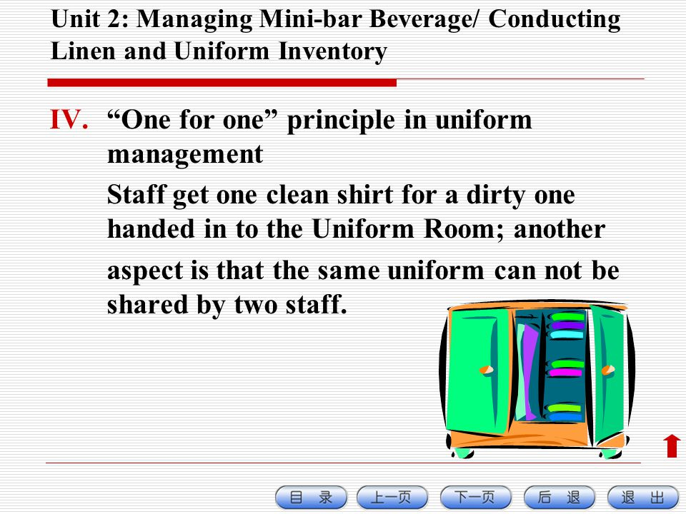 Unit 2: Managing Mini-bar Beverage/ Conducting Linen and Uniform Inventory IV.One for one principle in uniform management Staff get one clean shirt for a dirty one handed in to the Uniform Room; another aspect is that the same uniform can not be shared by two staff.