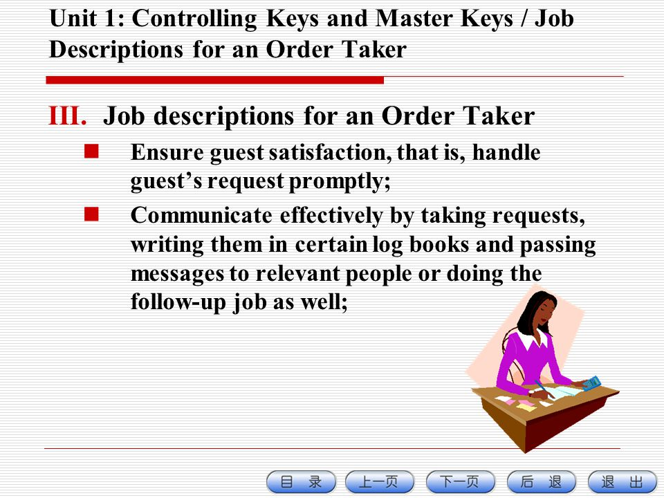 Unit 1: Controlling Keys and Master Keys / Job Descriptions for an Order Taker III.Job descriptions for an Order Taker Ensure guest satisfaction, that is, handle guests request promptly; Communicate effectively by taking requests, writing them in certain log books and passing messages to relevant people or doing the follow-up job as well;