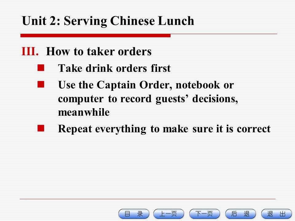 Unit 2: Serving Chinese Lunch III.How to taker orders Take drink orders first Use the Captain Order, notebook or computer to record guests decisions, meanwhile Repeat everything to make sure it is correct