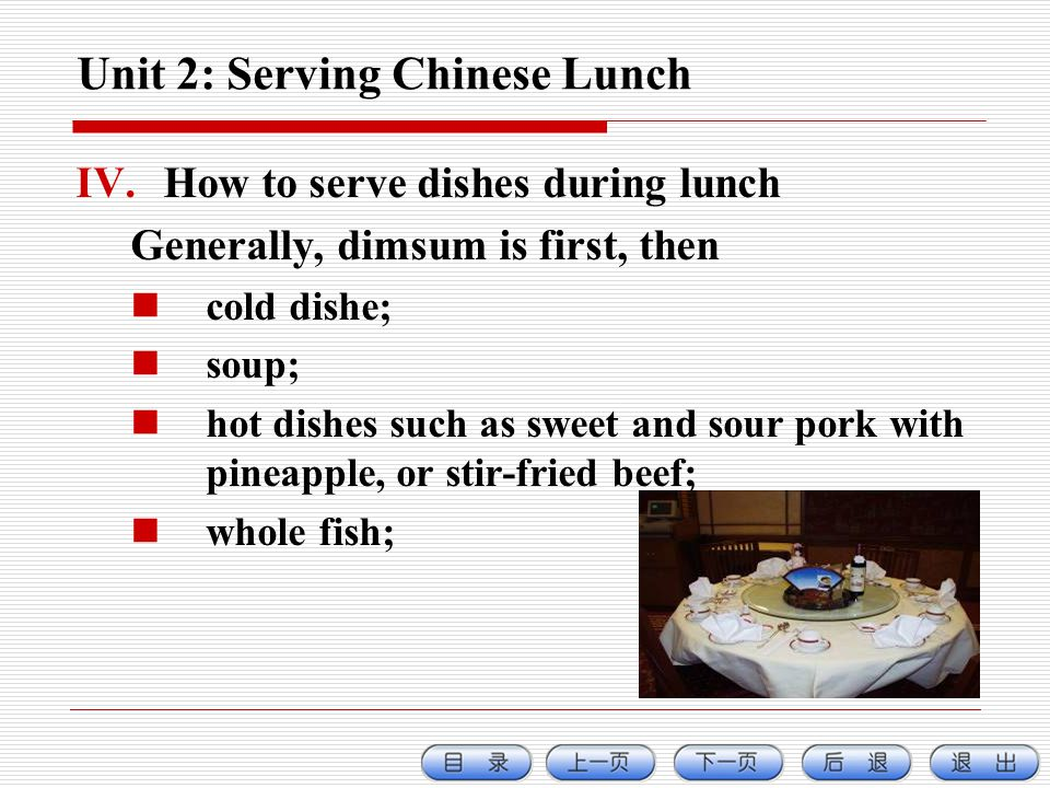 Unit 2: Serving Chinese Lunch IV.How to serve dishes during lunch Generally, dimsum is first, then cold dishe; soup; hot dishes such as sweet and sour pork with pineapple, or stir-fried beef; whole fish;
