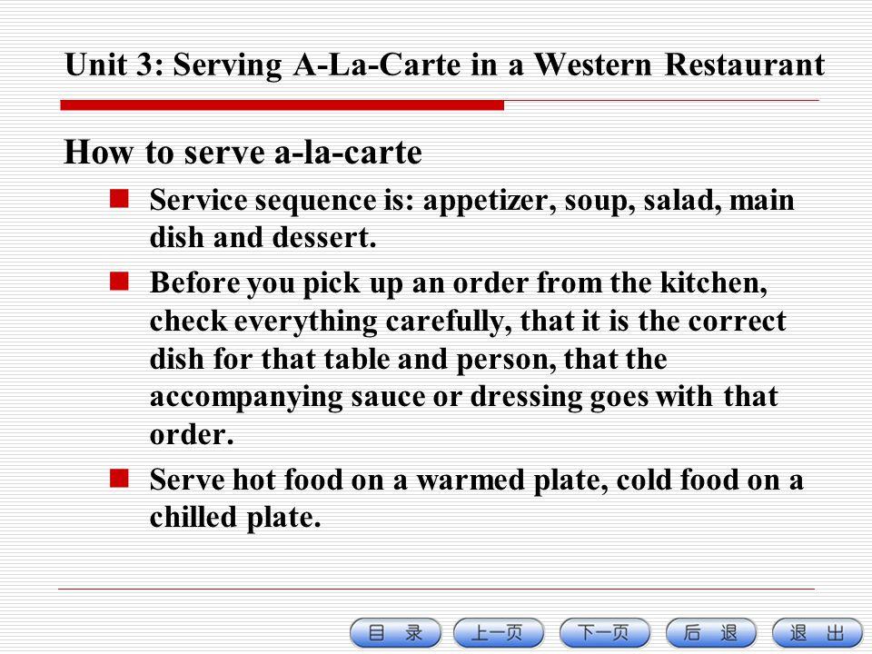 Unit 3: Serving A-La-Carte in a Western Restaurant How to serve a-la-carte Service sequence is: appetizer, soup, salad, main dish and dessert.