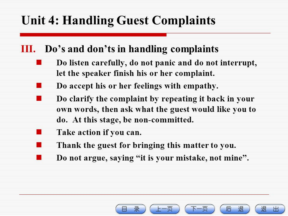 Unit 4: Handling Guest Complaints III.Dos and donts in handling complaints Do listen carefully, do not panic and do not interrupt, let the speaker finish his or her complaint.