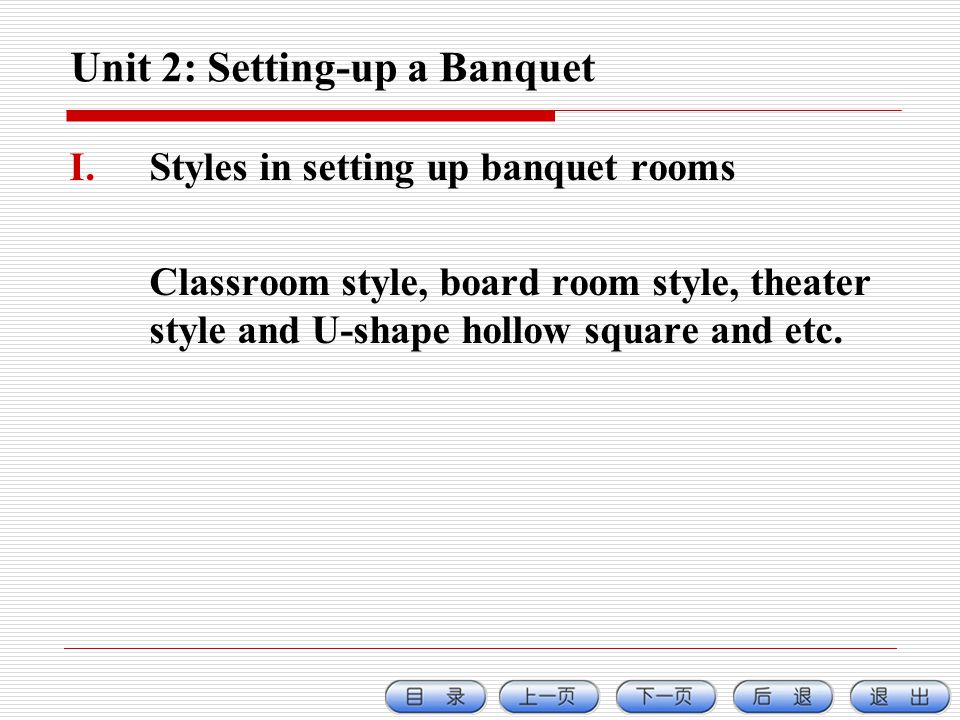 Unit 2: Setting-up a Banquet I.Styles in setting up banquet rooms Classroom style, board room style, theater style and U-shape hollow square and etc.