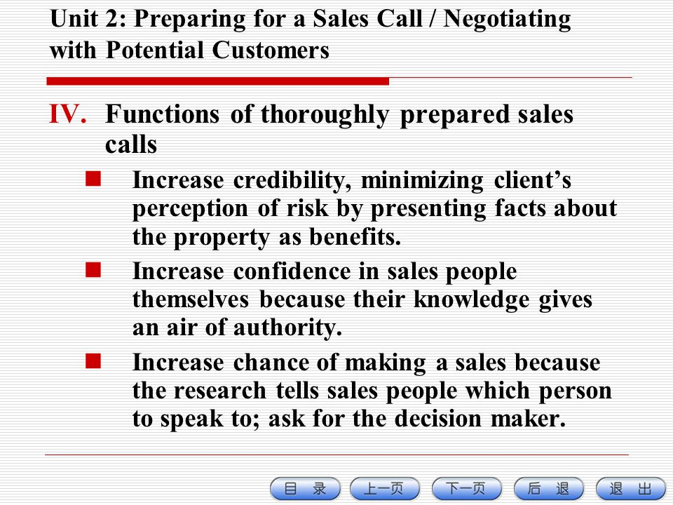 Unit 2: Preparing for a Sales Call / Negotiating with Potential Customers IV.Functions of thoroughly prepared sales calls Increase credibility, minimizing clients perception of risk by presenting facts about the property as benefits.