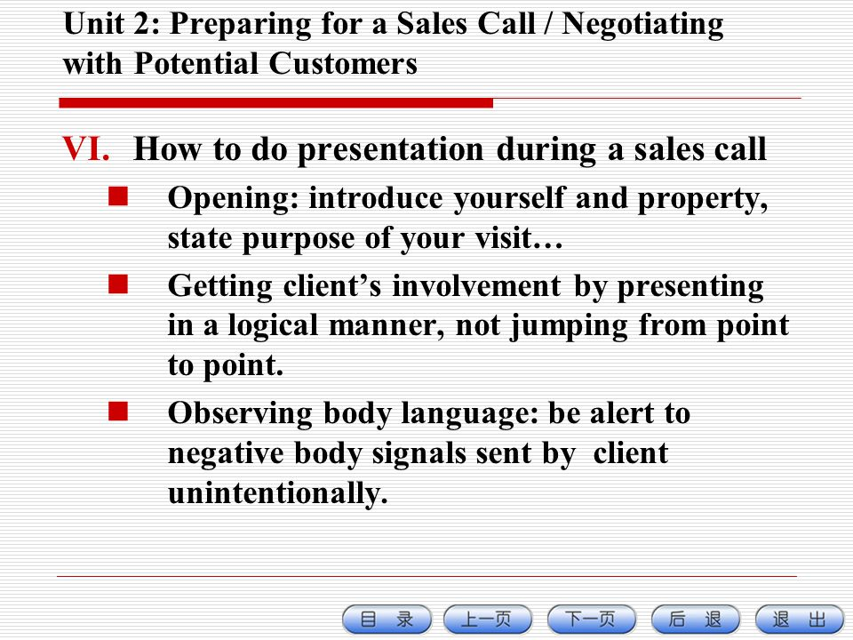 Unit 2: Preparing for a Sales Call / Negotiating with Potential Customers VI.How to do presentation during a sales call Opening: introduce yourself and property, state purpose of your visit… Getting clients involvement by presenting in a logical manner, not jumping from point to point.