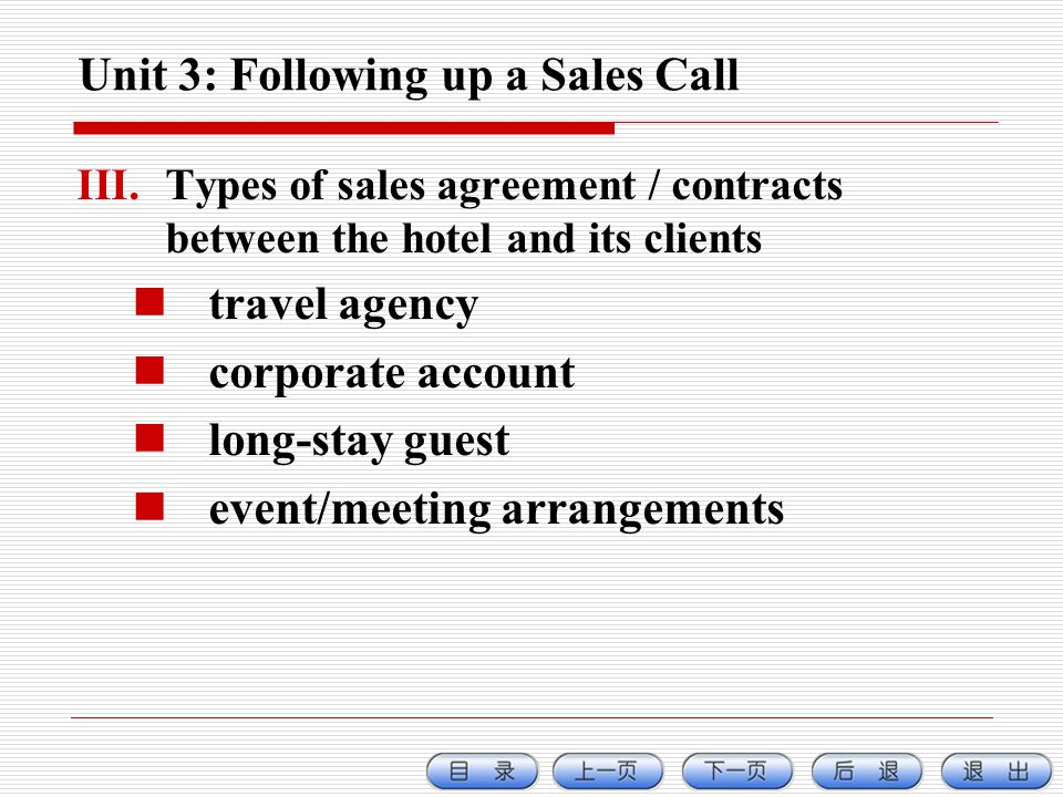 Unit 3: Following up a Sales Call III.Types of sales agreement / contracts between the hotel and its clients travel agency corporate account long-stay guest event/meeting arrangements