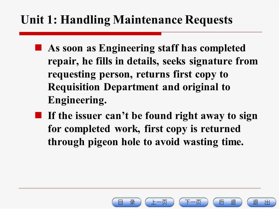 Unit 1: Handling Maintenance Requests As soon as Engineering staff has completed repair, he fills in details, seeks signature from requesting person, returns first copy to Requisition Department and original to Engineering.