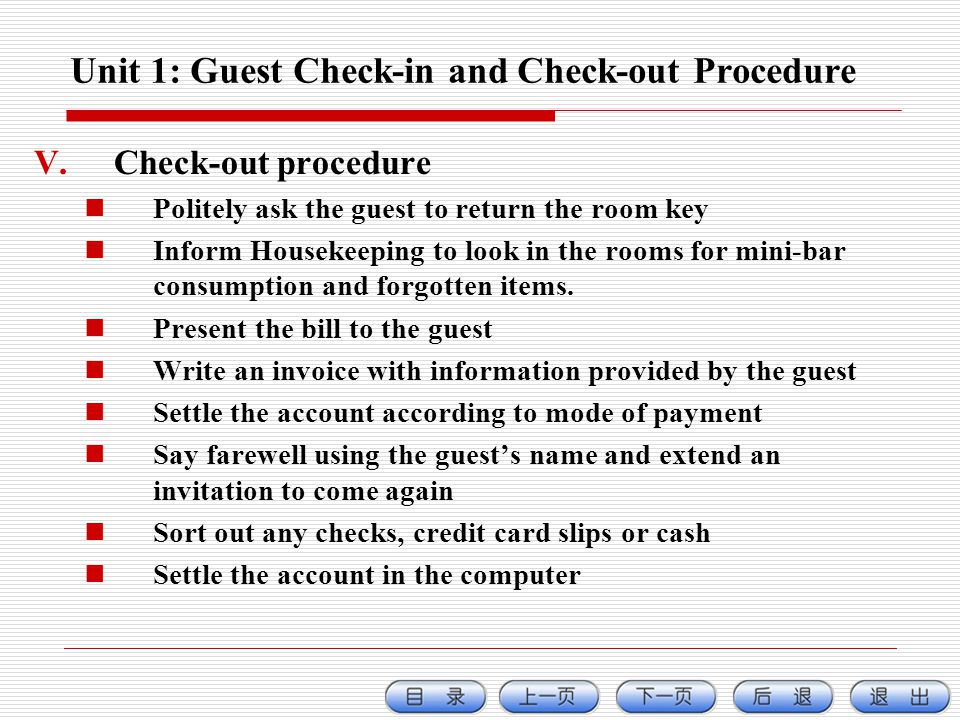 Unit 1: Guest Check-in and Check-out Procedure V.Check-out procedure Politely ask the guest to return the room key Inform Housekeeping to look in the rooms for mini-bar consumption and forgotten items.