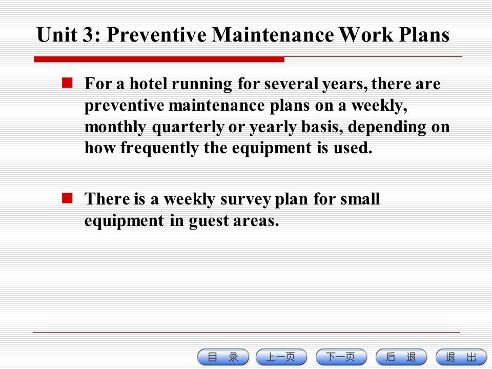Unit 3: Preventive Maintenance Work Plans For a hotel running for several years, there are preventive maintenance plans on a weekly, monthly quarterly or yearly basis, depending on how frequently the equipment is used.