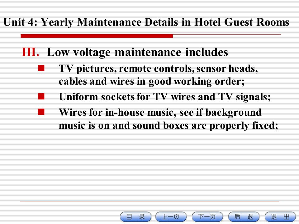 III.Low voltage maintenance includes TV pictures, remote controls, sensor heads, cables and wires in good working order; Uniform sockets for TV wires and TV signals; Wires for in-house music, see if background music is on and sound boxes are properly fixed; Unit 4: Yearly Maintenance Details in Hotel Guest Rooms