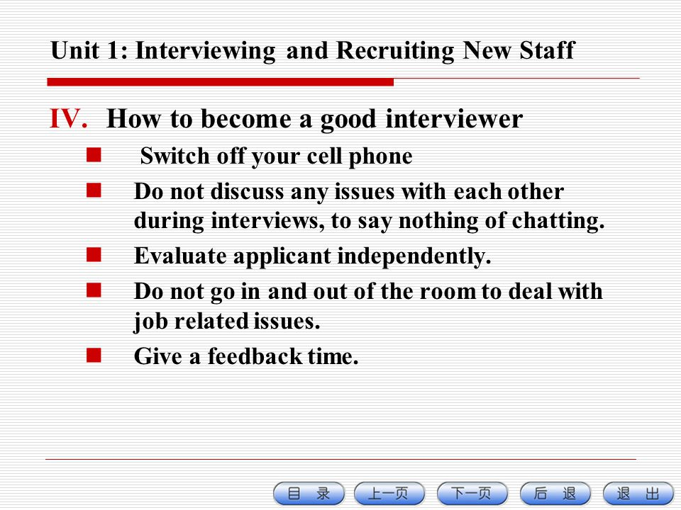 Unit 1: Interviewing and Recruiting New Staff IV.How to become a good interviewer Switch off your cell phone Do not discuss any issues with each other during interviews, to say nothing of chatting.