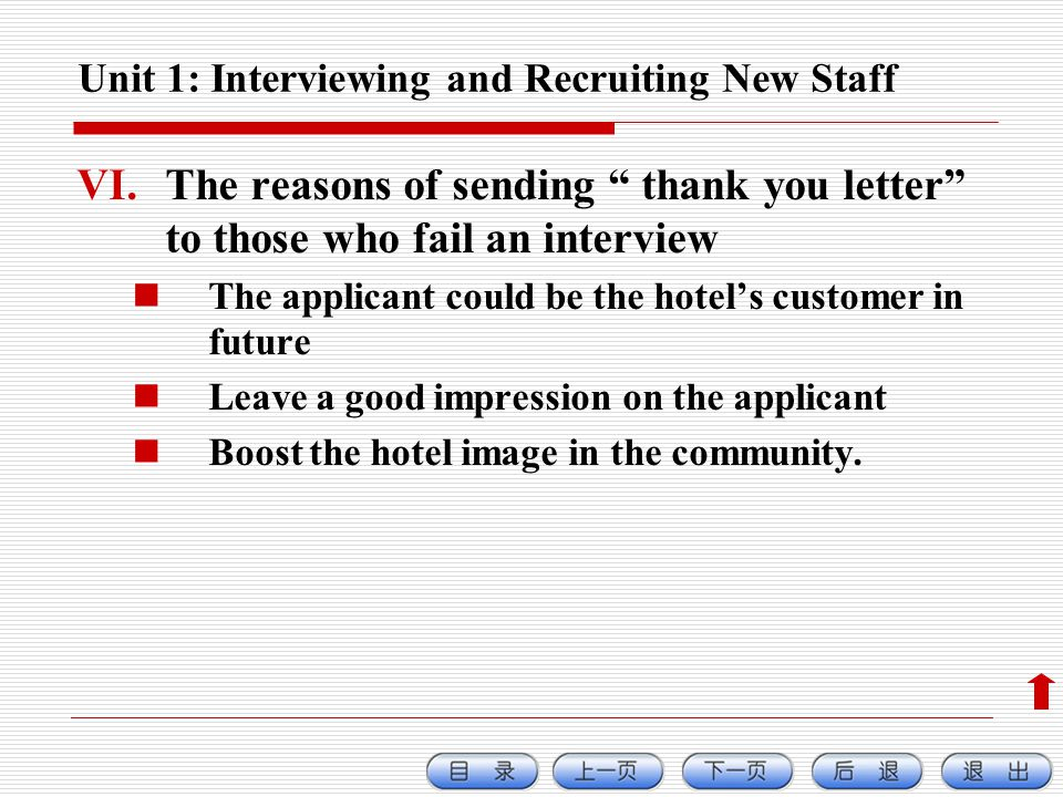 Unit 1: Interviewing and Recruiting New Staff VI.The reasons of sending thank you letter to those who fail an interview The applicant could be the hotels customer in future Leave a good impression on the applicant Boost the hotel image in the community.