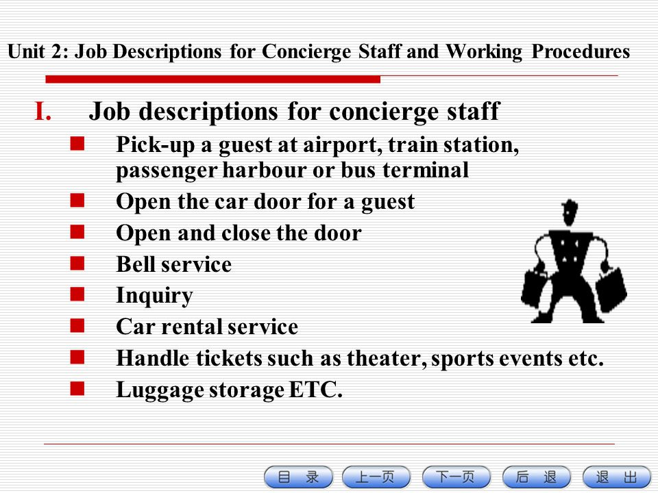 I.Job descriptions for concierge staff Pick-up a guest at airport, train station, passenger harbour or bus terminal Open the car door for a guest Open and close the door Bell service Inquiry Car rental service Handle tickets such as theater, sports events etc.