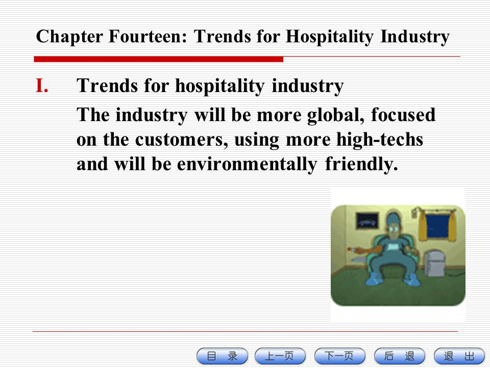 Chapter Fourteen: Trends for Hospitality Industry I.Trends for hospitality industry The industry will be more global, focused on the customers, using more high-techs and will be environmentally friendly.