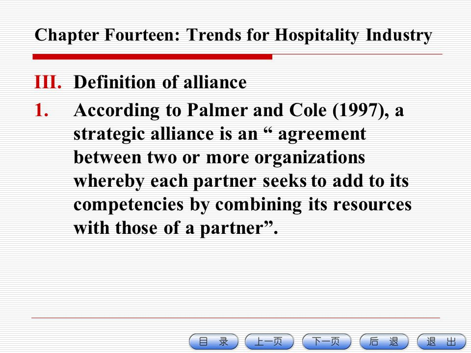 Chapter Fourteen: Trends for Hospitality Industry III.Definition of alliance 1.According to Palmer and Cole (1997), a strategic alliance is an agreement between two or more organizations whereby each partner seeks to add to its competencies by combining its resources with those of a partner.
