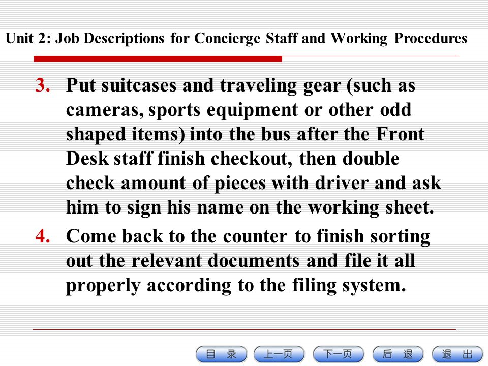 3.Put suitcases and traveling gear (such as cameras, sports equipment or other odd shaped items) into the bus after the Front Desk staff finish checkout, then double check amount of pieces with driver and ask him to sign his name on the working sheet.