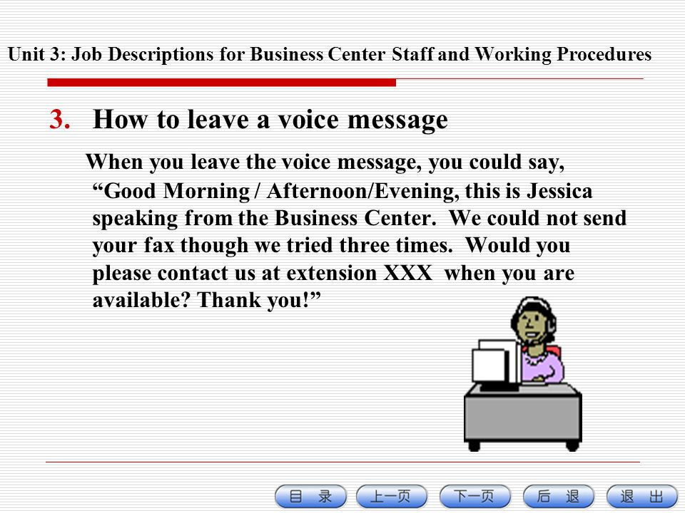 3.How to leave a voice message When you leave the voice message, you could say, Good Morning / Afternoon/Evening, this is Jessica speaking from the Business Center.