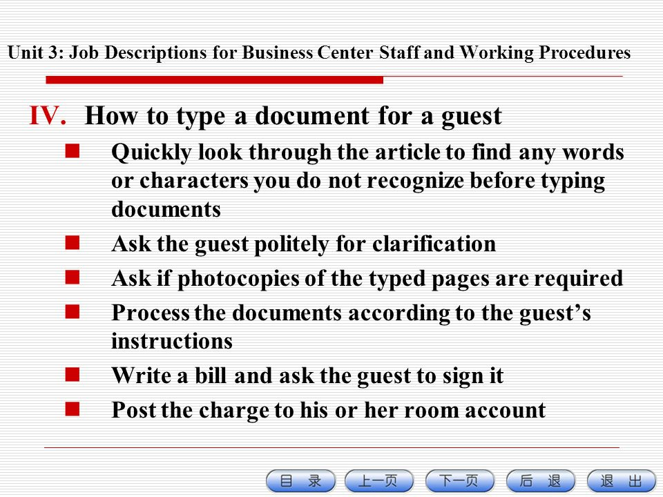 IV.How to type a document for a guest Quickly look through the article to find any words or characters you do not recognize before typing documents Ask the guest politely for clarification Ask if photocopies of the typed pages are required Process the documents according to the guests instructions Write a bill and ask the guest to sign it Post the charge to his or her room account Unit 3: Job Descriptions for Business Center Staff and Working Procedures