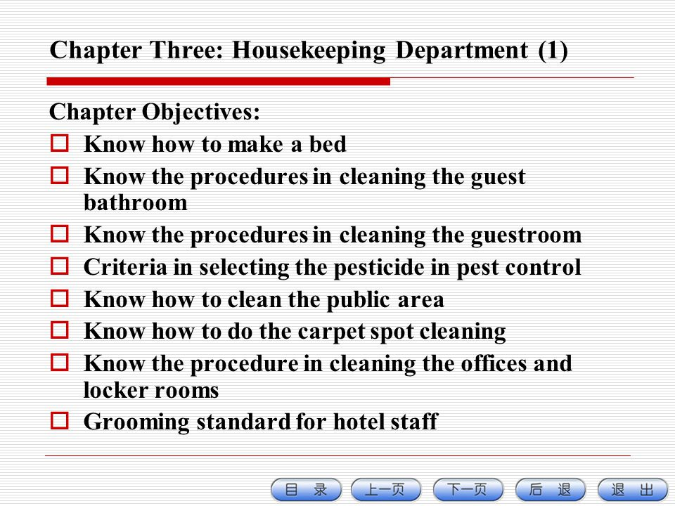 Chapter Three: Housekeeping Department (1) Chapter Objectives: Know how to make a bed Know the procedures in cleaning the guest bathroom Know the procedures in cleaning the guestroom Criteria in selecting the pesticide in pest control Know how to clean the public area Know how to do the carpet spot cleaning Know the procedure in cleaning the offices and locker rooms Grooming standard for hotel staff