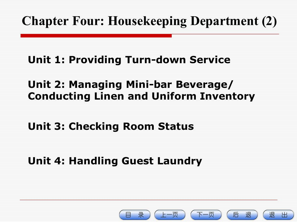 Chapter Four: Housekeeping Department (2) Unit 1: Providing Turn-down Service Unit 2: Managing Mini-bar Beverage/ Conducting Linen and Uniform Inventory Unit 3: Checking Room Status Unit 4: Handling Guest Laundry