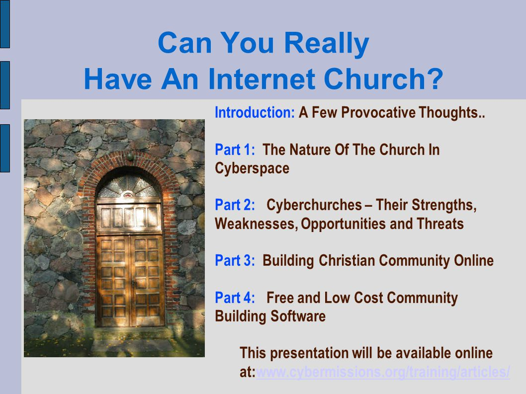 Threats: Internal and External Conflict If moderation is too laissez-faire then internal conflict can tear the cyberchurch apart If moderation is too strict, many people will quietly (and sometimes loudly) leave Cyberchurches have the potential to cause resentment from other forms of ministry and can thus generate external conflict Cyberchurches can occasionally be accussed of the same sorts of things that social networking sites are accused of Have a clear, written code of conduct Have a usage policy and copyright policy Have fair and firm moderation