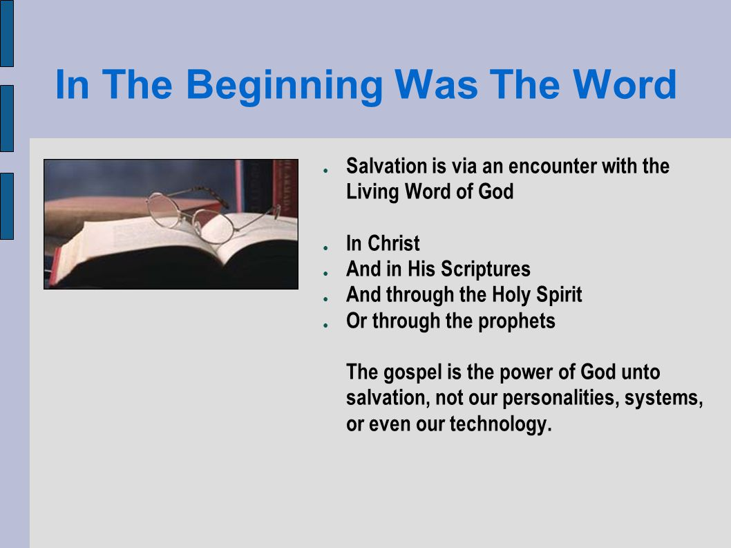 In The Beginning Was The Word Salvation is via an encounter with the Living Word of God In Christ And in His Scriptures And through the Holy Spirit Or through the prophets The gospel is the power of God unto salvation, not our personalities, systems, or even our technology.