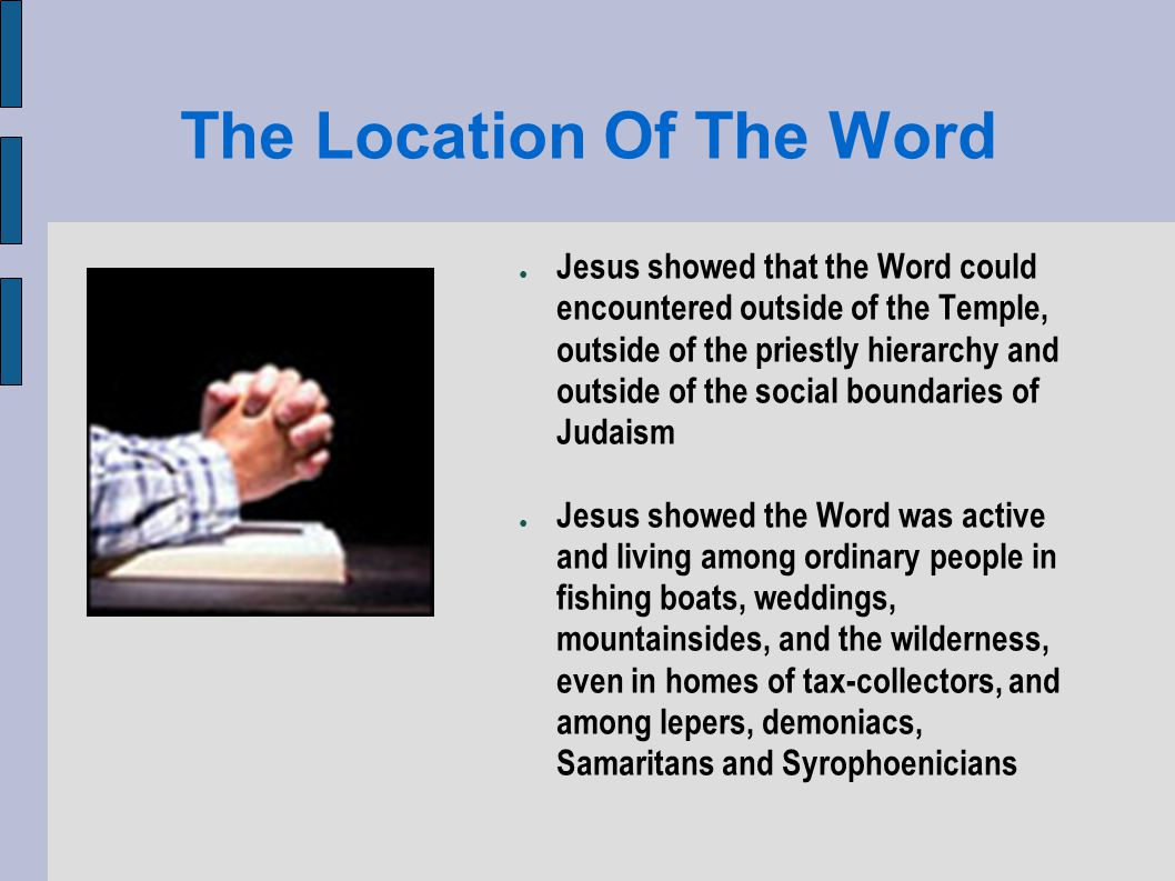 The Location Of The Word Jesus showed that the Word could encountered outside of the Temple, outside of the priestly hierarchy and outside of the social boundaries of Judaism Jesus showed the Word was active and living among ordinary people in fishing boats, weddings, mountainsides, and the wilderness, even in homes of tax-collectors, and among lepers, demoniacs, Samaritans and Syrophoenicians