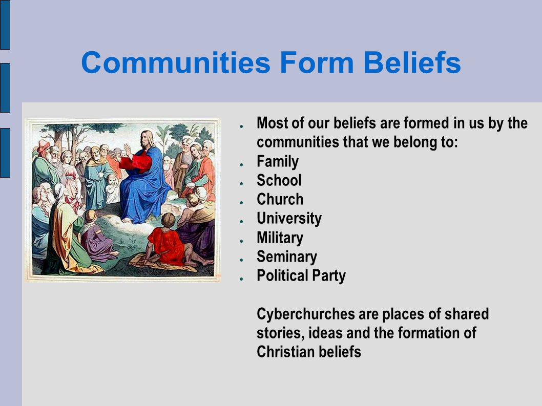 Communities Form Beliefs Most of our beliefs are formed in us by the communities that we belong to: Family School Church University Military Seminary Political Party Cyberchurches are places of shared stories, ideas and the formation of Christian beliefs