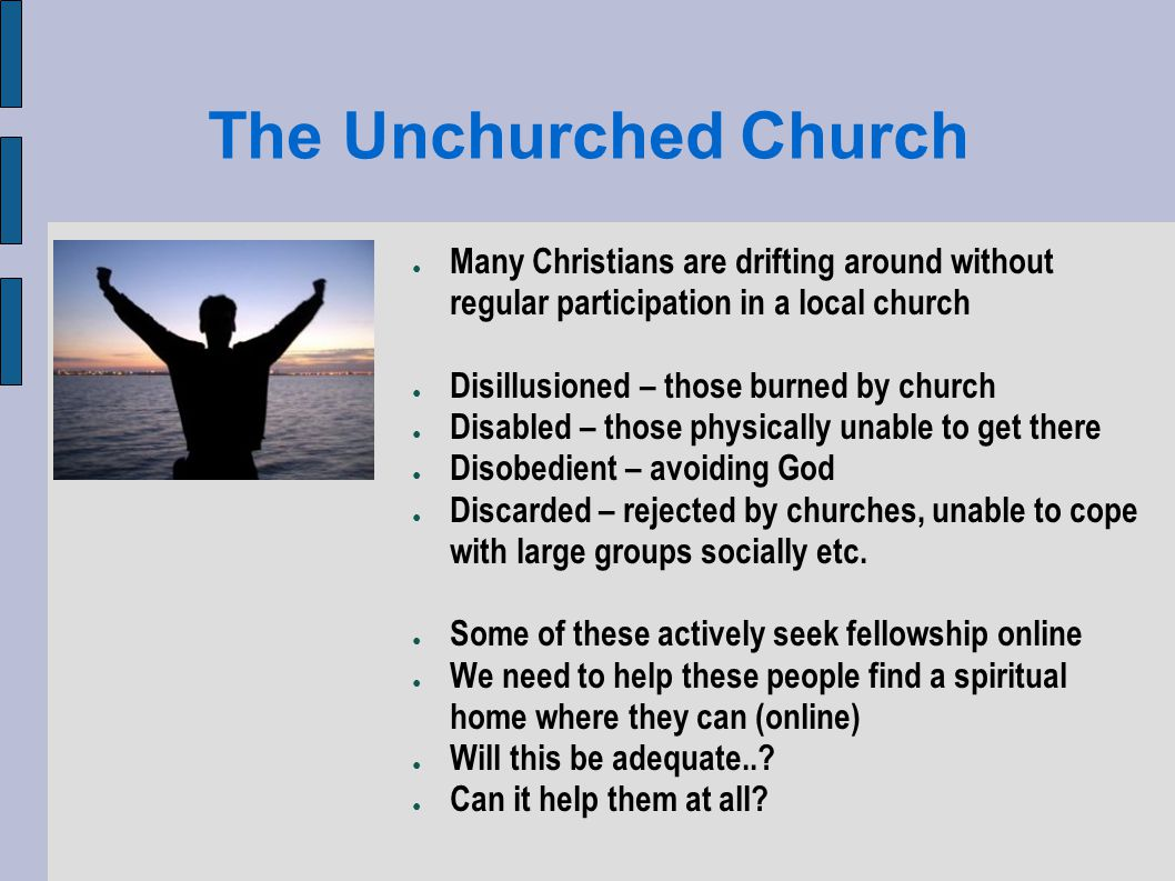The Unchurched Church Many Christians are drifting around without regular participation in a local church Disillusioned – those burned by church Disabled – those physically unable to get there Disobedient – avoiding God Discarded – rejected by churches, unable to cope with large groups socially etc.