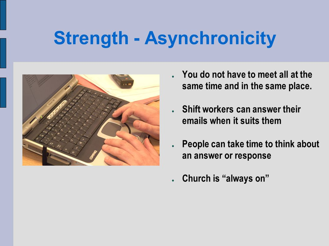 Strength - Asynchronicity You do not have to meet all at the same time and in the same place.