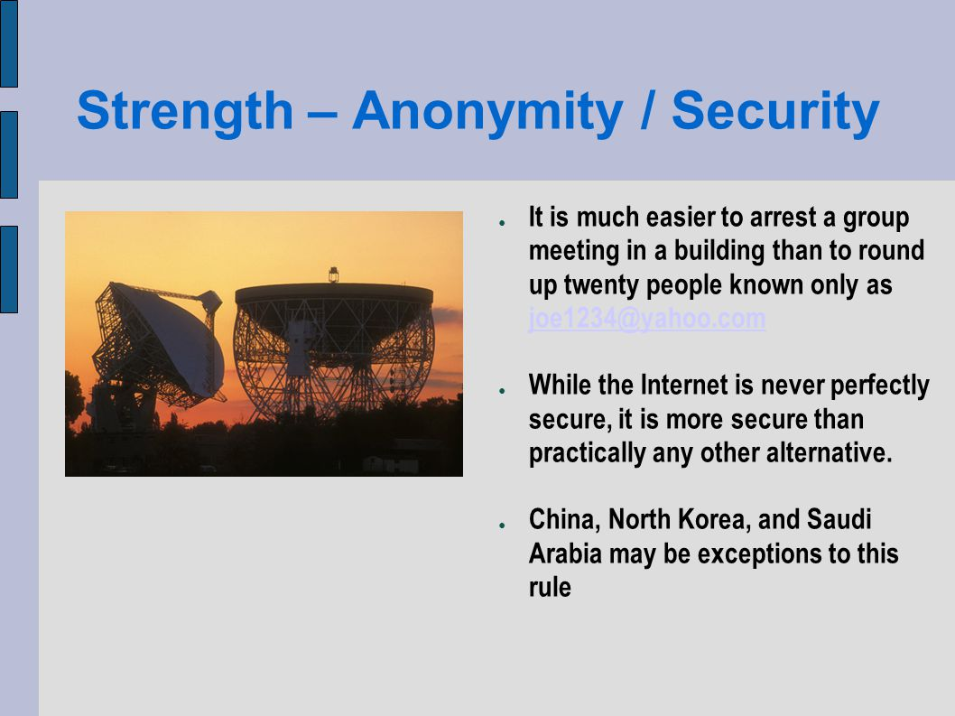 Strength – Anonymity / Security It is much easier to arrest a group meeting in a building than to round up twenty people known only as joe1234@yahoo.com joe1234@yahoo.com While the Internet is never perfectly secure, it is more secure than practically any other alternative.