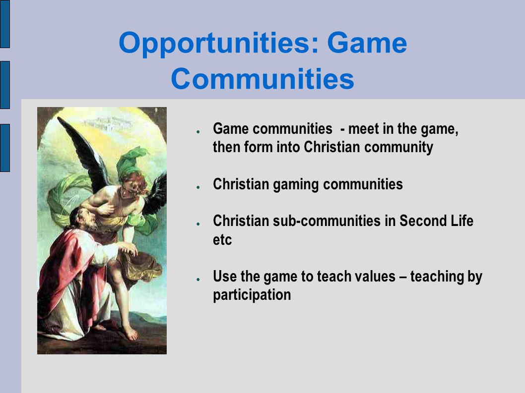 Opportunities: Game Communities Game communities - meet in the game, then form into Christian community Christian gaming communities Christian sub-communities in Second Life etc Use the game to teach values – teaching by participation