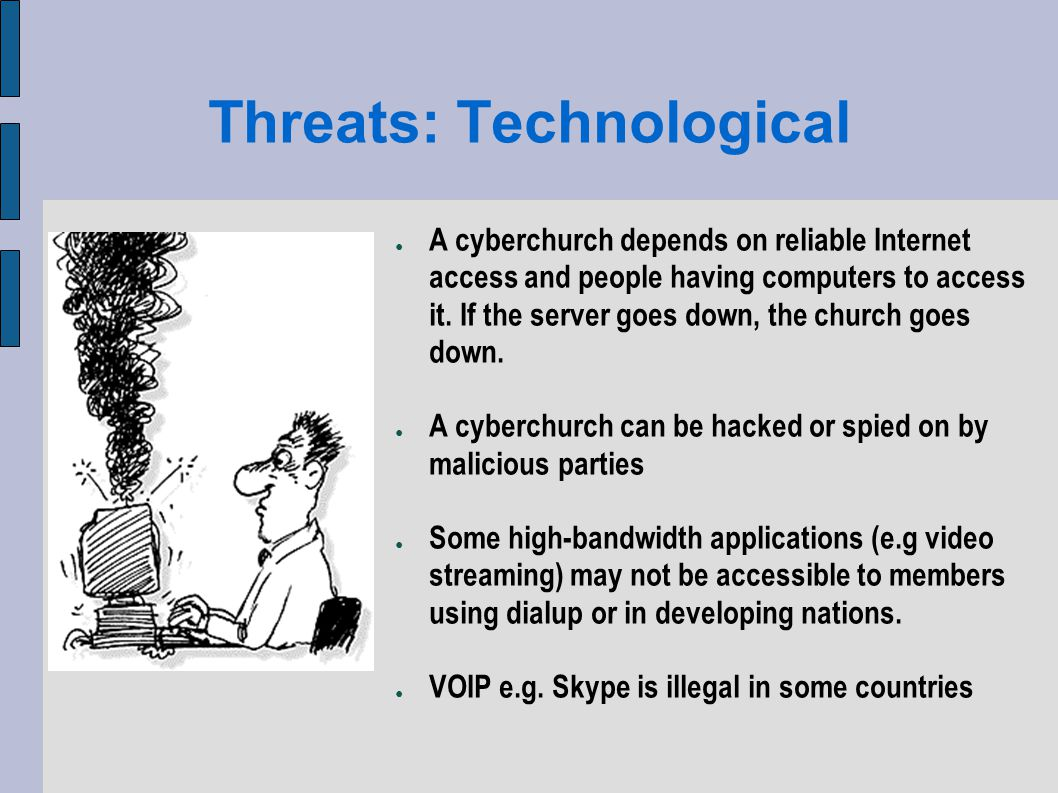 Threats: Technological A cyberchurch depends on reliable Internet access and people having computers to access it.
