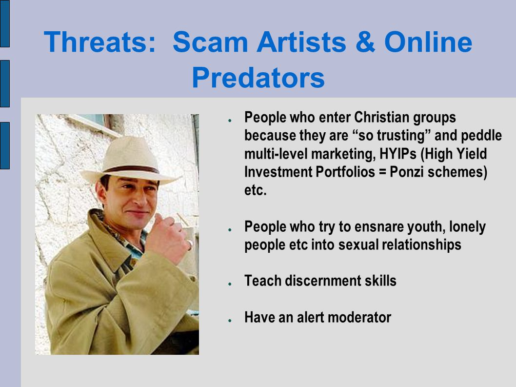 Threats: Scam Artists & Online Predators People who enter Christian groups because they are so trusting and peddle multi-level marketing, HYIPs (High Yield Investment Portfolios = Ponzi schemes) etc.