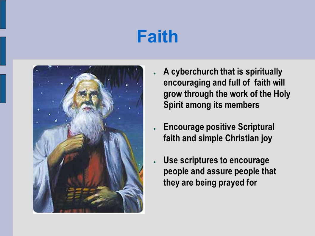 Faith A cyberchurch that is spiritually encouraging and full of faith will grow through the work of the Holy Spirit among its members Encourage positive Scriptural faith and simple Christian joy Use scriptures to encourage people and assure people that they are being prayed for