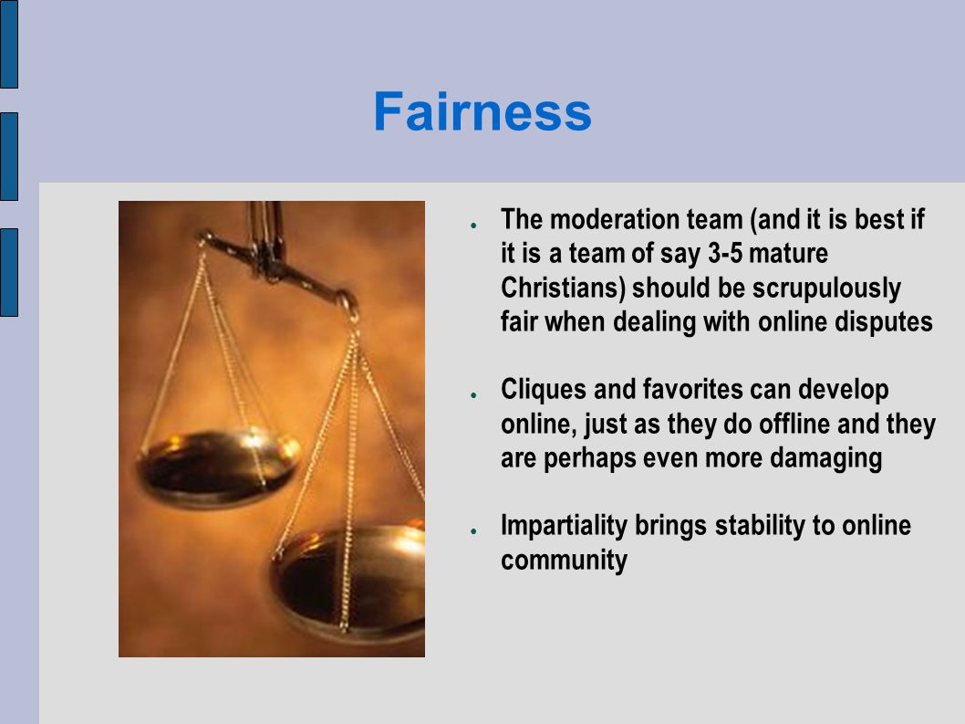 Fairness The moderation team (and it is best if it is a team of say 3-5 mature Christians) should be scrupulously fair when dealing with online disputes Cliques and favorites can develop online, just as they do offline and they are perhaps even more damaging Impartiality brings stability to online community