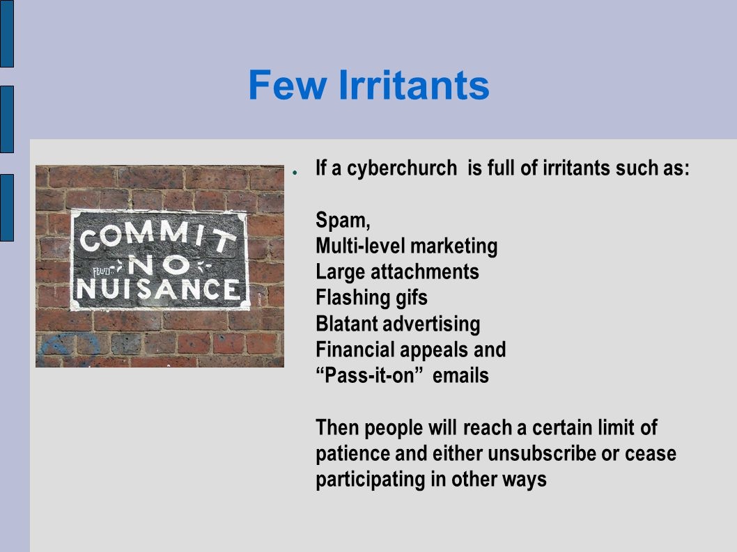 Few Irritants If a cyberchurch is full of irritants such as: Spam, Multi-level marketing Large attachments Flashing gifs Blatant advertising Financial appeals and Pass-it-on emails Then people will reach a certain limit of patience and either unsubscribe or cease participating in other ways