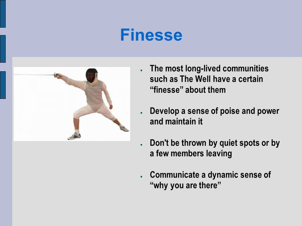 Finesse The most long-lived communities such as The Well have a certain finesse about them Develop a sense of poise and power and maintain it Don t be thrown by quiet spots or by a few members leaving Communicate a dynamic sense of why you are there