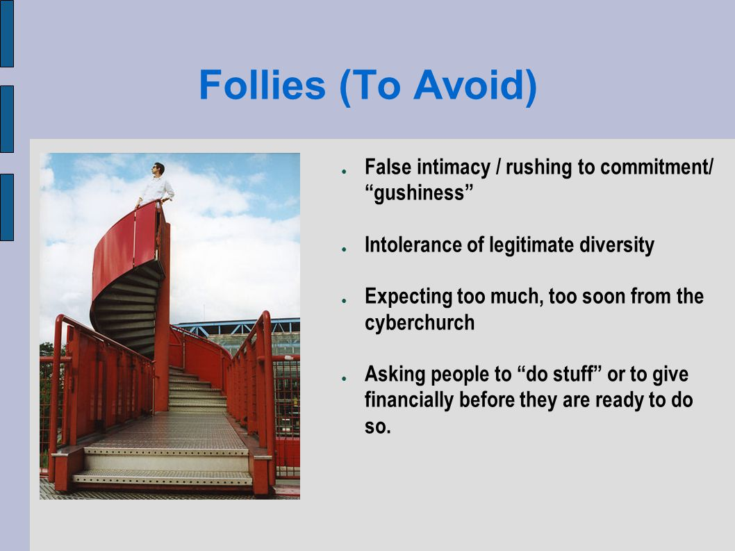 Follies (To Avoid) False intimacy / rushing to commitment/ gushiness Intolerance of legitimate diversity Expecting too much, too soon from the cyberchurch Asking people to do stuff or to give financially before they are ready to do so.
