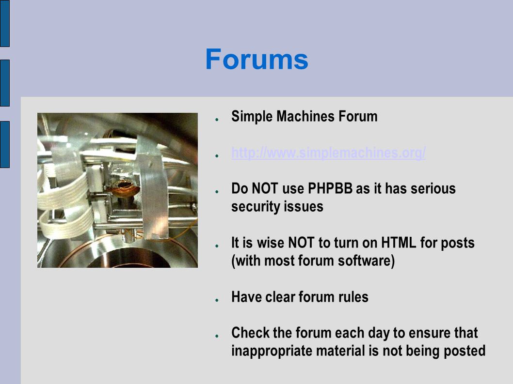 Forums Simple Machines Forum http://www.simplemachines.org/ Do NOT use PHPBB as it has serious security issues It is wise NOT to turn on HTML for posts (with most forum software) Have clear forum rules Check the forum each day to ensure that inappropriate material is not being posted