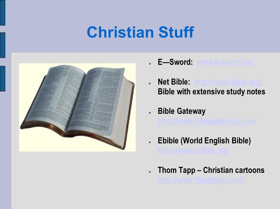 Christian Stuff ESword: www.e-sword.netwww.e-sword.net Net Bible: http://www.bible.org/ Bible with extensive study noteshttp://www.bible.org/ Bible Gateway http://www.biblegateway.com/ http://www.biblegateway.com/ Ebible (World English Bible) http://www.ebible.org/ http://www.ebible.org/ Thom Tapp – Christian cartoons http://www.thomtapp.com/ http://www.thomtapp.com/