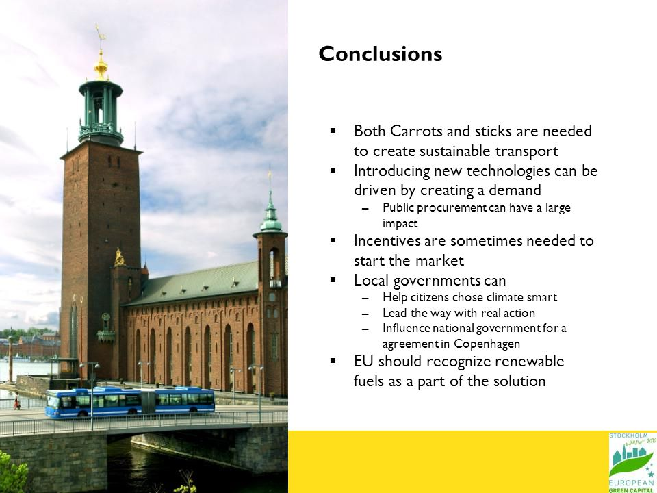 Conclusions Both Carrots and sticks are needed to create sustainable transport Introducing new technologies can be driven by creating a demand –Public procurement can have a large impact Incentives are sometimes needed to start the market Local governments can –Help citizens chose climate smart –Lead the way with real action –Influence national government for a agreement in Copenhagen EU should recognize renewable fuels as a part of the solution