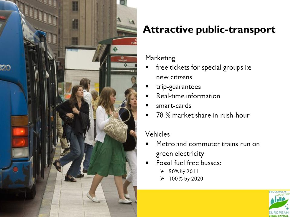 Attractive public-transport Marketing free tickets for special groups i:e new citizens trip-guarantees Real-time information smart-cards 78 % market share in rush-hour Vehicles Metro and commuter trains run on green electricity Fossil fuel free busses: 50% by % by 2020