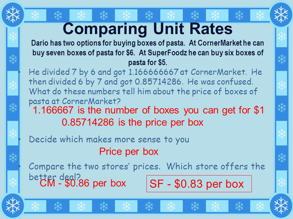 Comparing Unit Rates Dario has two options for buying boxes of pasta. At CornerMarket he can buy seven boxes of pasta for $6. At SuperFoodz he can buy