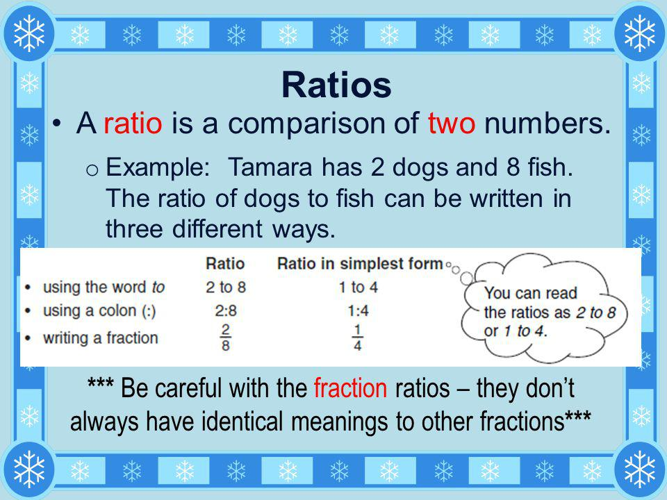 Ratios A ratio is a comparison of two numbers. o Example: Tamara has 2 dogs and 8 fish. The ratio of dogs to fish can be written in three different wa
