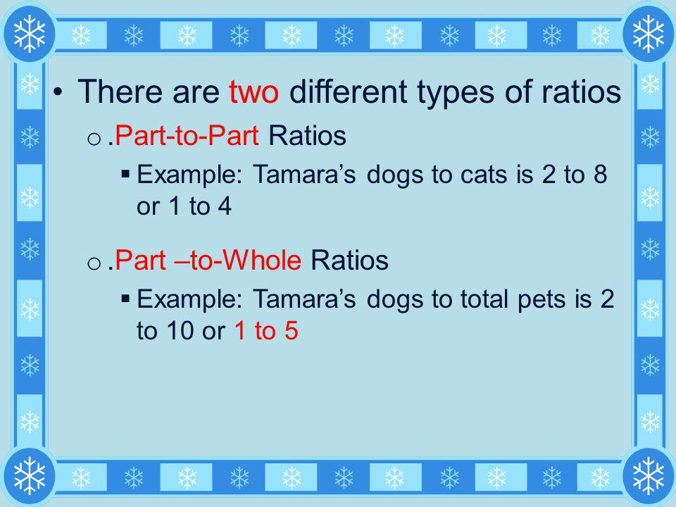 There are two different types of ratios o.Part-to-Part Ratios Example: Tamaras dogs to cats is 2 to 8 or 1 to 4 o.Part –to-Whole Ratios Example: Tamar