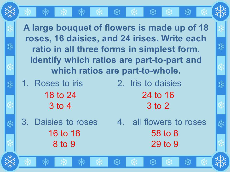 1.Roses to iris 3.Daisies to roses 2.Iris to daisies 4. all flowers to roses A large bouquet of flowers is made up of 18 roses, 16 daisies, and 24 iri