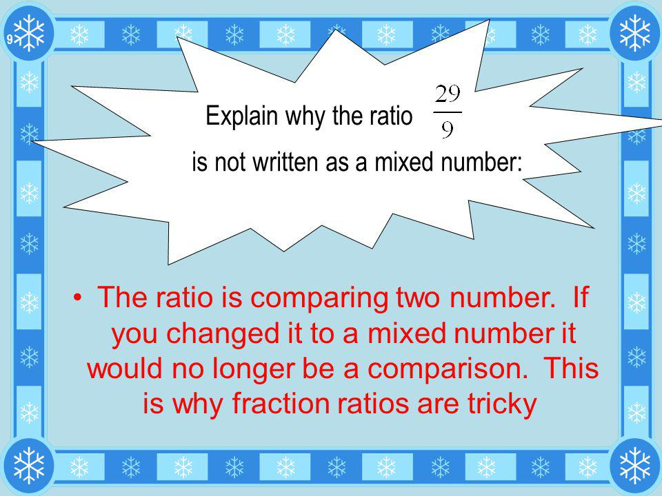 The ratio is comparing two number. If you changed it to a mixed number it would no longer be a comparison. This is why fraction ratios are tricky Expl