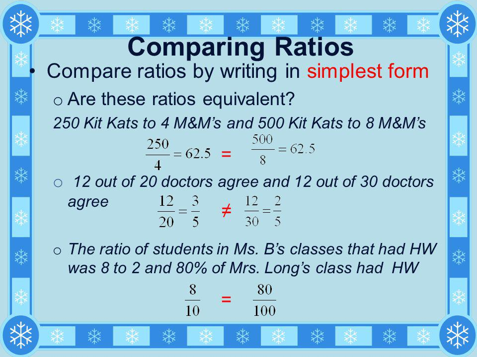 Comparing Ratios Compare ratios by writing in simplest form o Are these ratios equivalent? 250 Kit Kats to 4 M&Ms and 500 Kit Kats to 8 M&Ms o 12 out