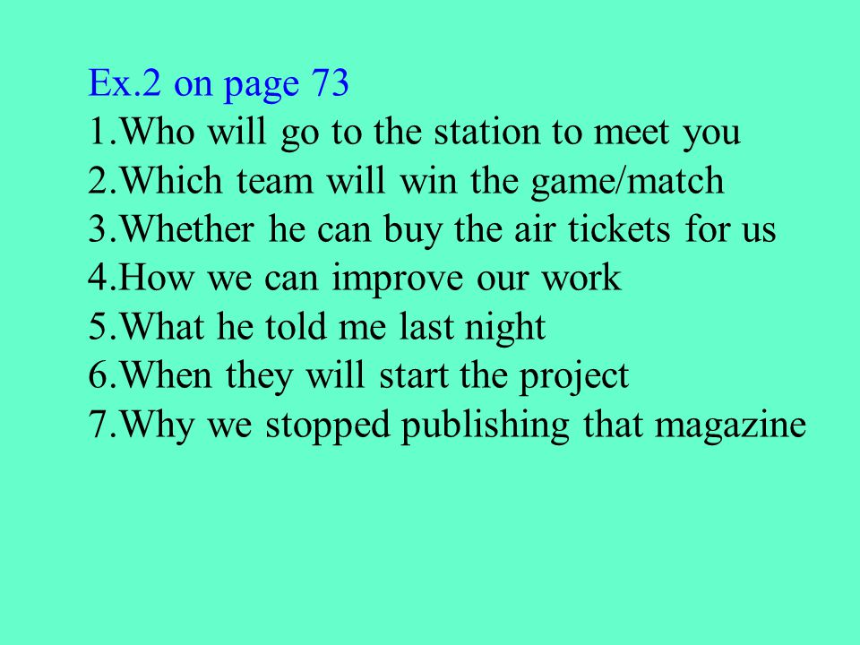 Ex.2 on page 73 1.Who will go to the station to meet you 2.Which team will win the game/match 3.Whether he can buy the air tickets for us 4.How we can improve our work 5.What he told me last night 6.When they will start the project 7.Why we stopped publishing that magazine